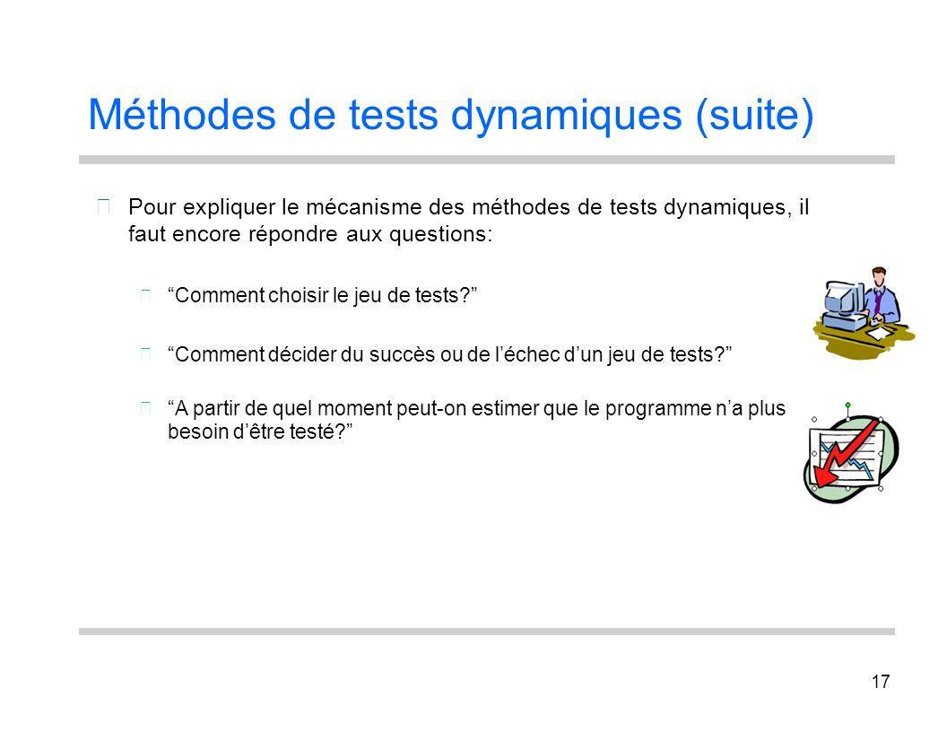 17 Méthodes de tests dynamiques (suite) Pour expliquer le mécanisme des méthodes de tests dynamiques, il faut encore répondre aux questions: Comment c