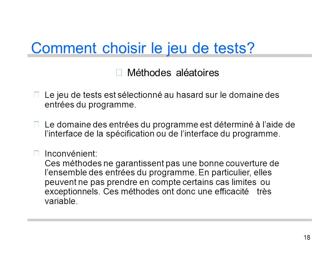 18 Comment choisir le jeu de tests? Le jeu de tests est Méthodes aléatoires sélectionné au hasard sur le domaine des entrées du programme. Le domaine