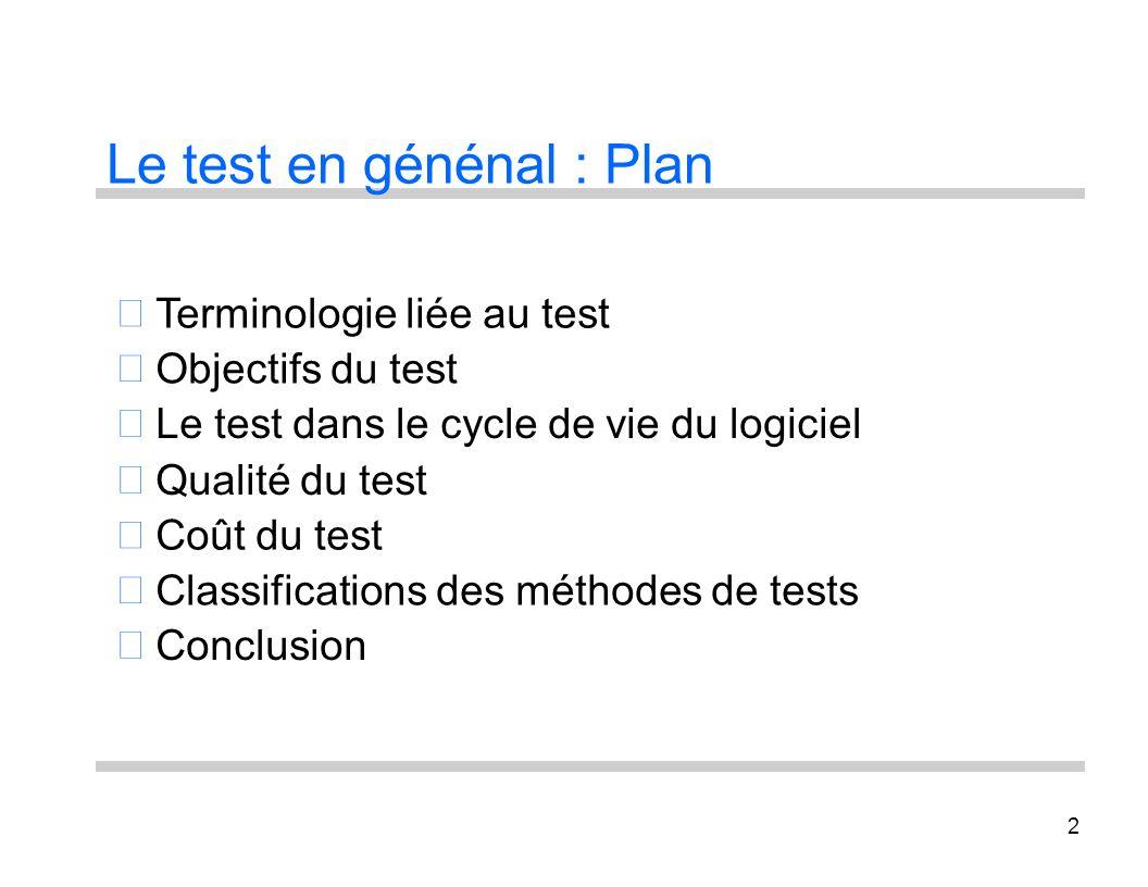 2 Le test en génénal : Plan Terminologie liée au test Objectifs du test Le test dans le cycle de vie du logiciel Qualité du test Coût du test Classifi
