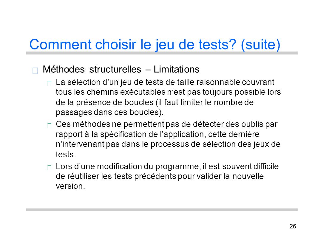 26 Comment choisir le jeu de tests? (suite) Méthodes structurelles – Limitations La sélection dun jeu de tests de taille raisonnable couvrant tous les