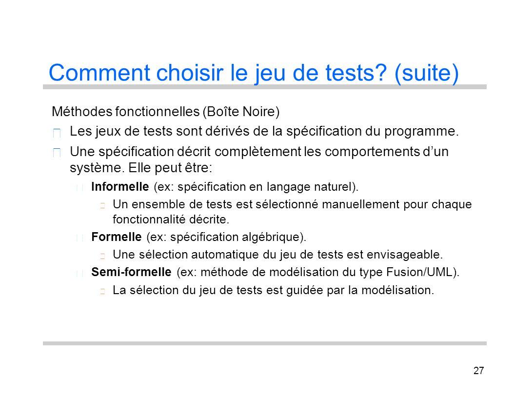 27 Comment choisir le jeu de tests? (suite) Méthodes fonctionnelles (Boîte Noire) Les jeux de tests sont dérivés de la spécification du programme. Une