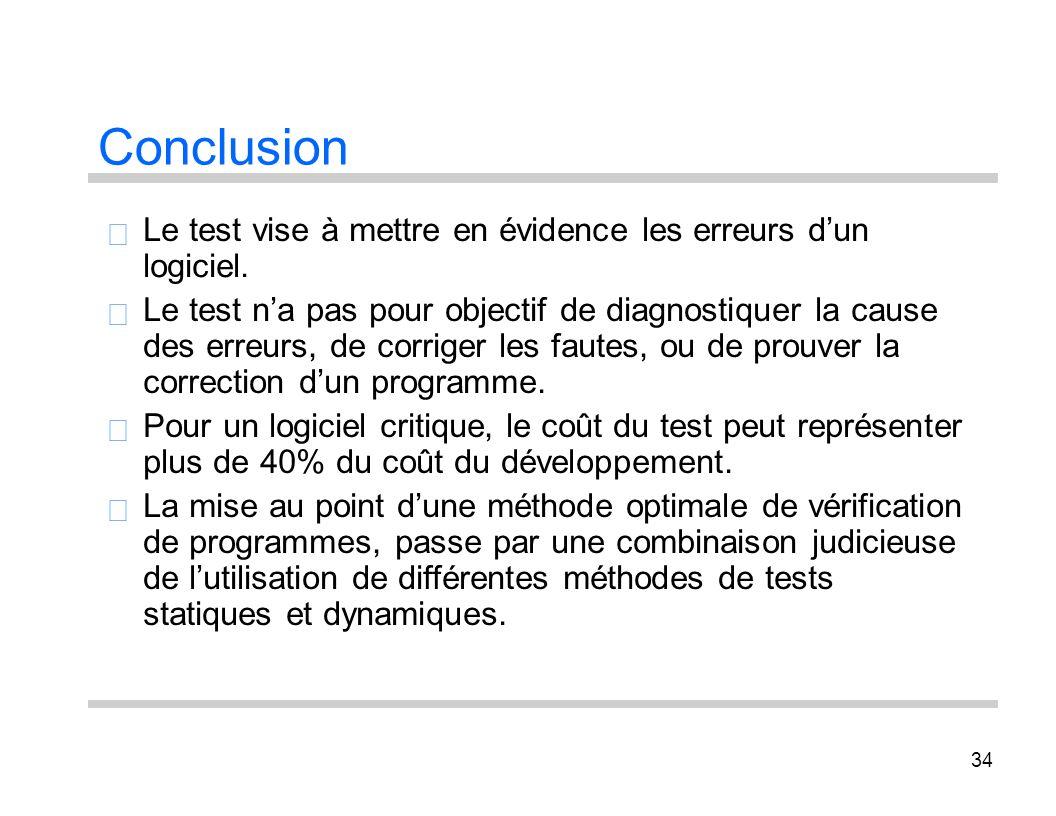 34 Conclusion Le test vise à mettre en évidence les erreurs dun logiciel. Le test na pas pour objectif de diagnostiquer la cause des erreurs, de corri