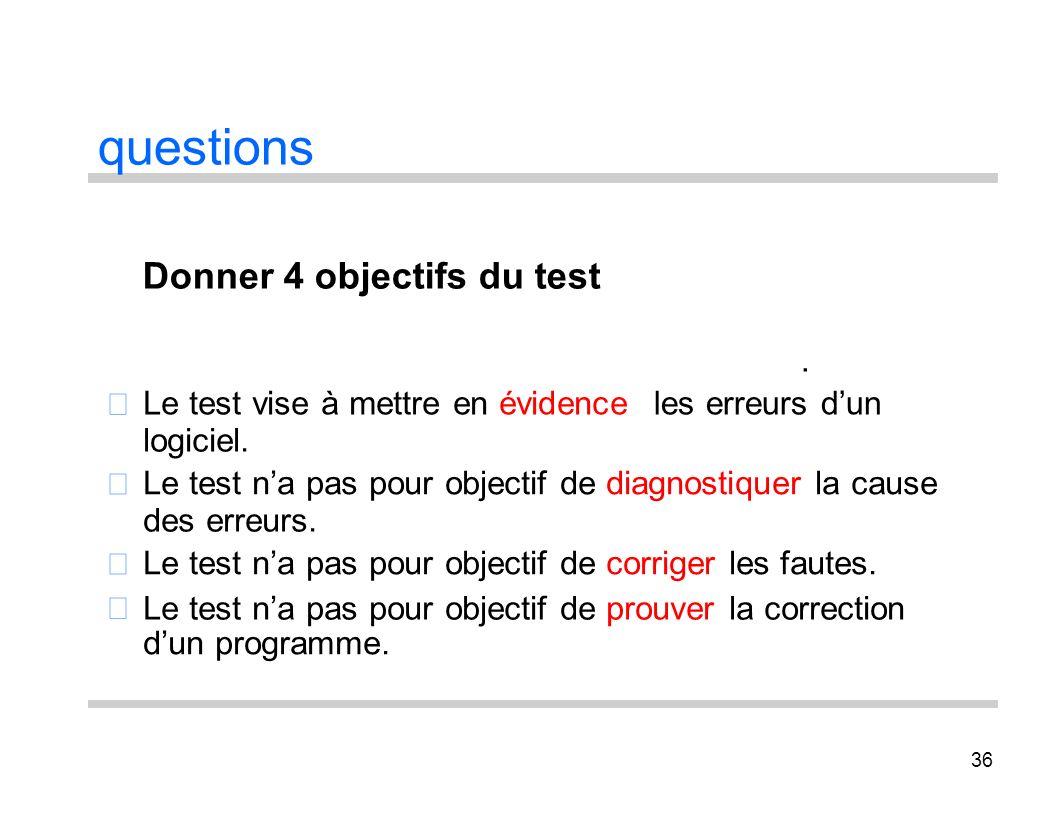 36 questions Le test vise à mettre en évidence. les erreurs dun logiciel. Le test na pas pour objectif de diagnostiquer la cause des erreurs. Le test