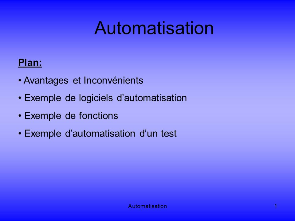 Automatisation1 Plan: Avantages et Inconvénients Exemple de logiciels dautomatisation Exemple de fonctions Exemple dautomatisation dun test