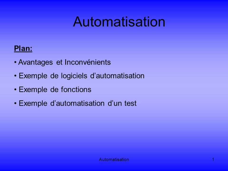 Automatisation12 Automatisation: Exemple de fonctions Condition et boucle Fonction « while » QTP: While(not Browser( Browser ).Page( billet avion ).Exist and i < 10) wait(1) i = i + 1 Wend Winrunner: while (obj_exists(billet avion)&& i<10){ wait(1); i ++;}