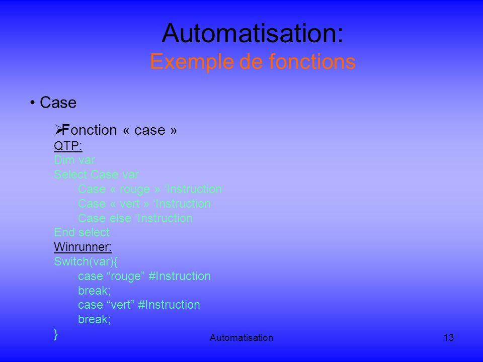Automatisation13 Automatisation: Exemple de fonctions Case Fonction « case » QTP: Dim var Select Case var Case « rouge » Instruction Case « vert » Ins