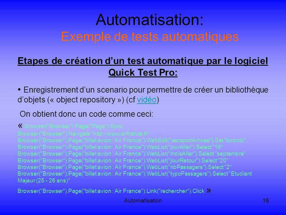 Automatisation16 Automatisation: Exemple de tests automatiques Etapes de création dun test automatique par le logiciel Quick Test Pro: Enregistrement