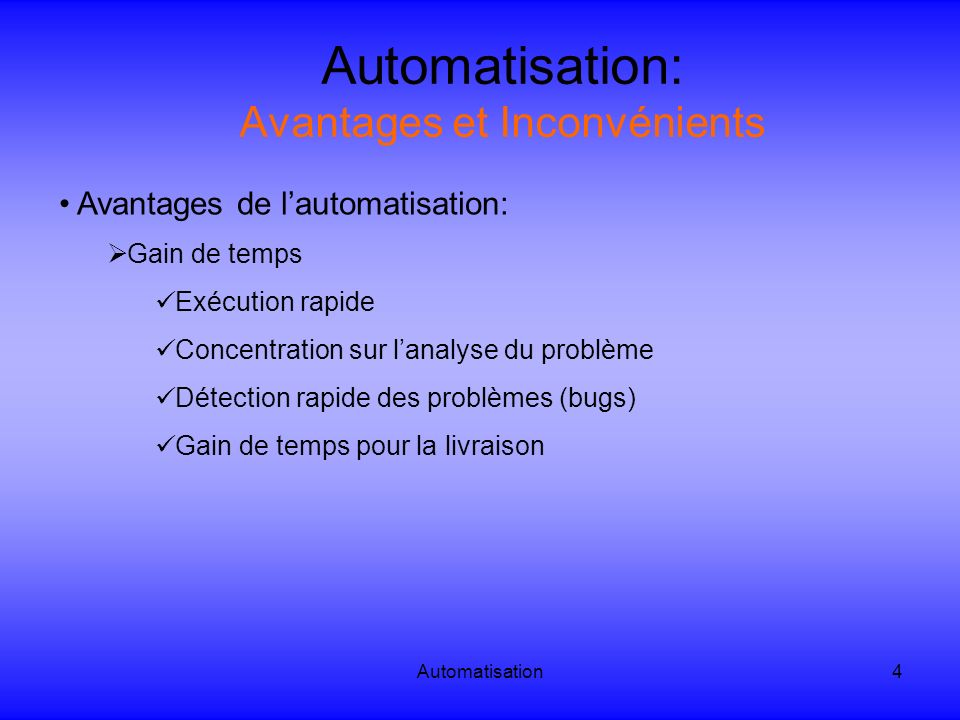 Automatisation5 Automatisation: Avantages et Inconvénients Inconvénients de lautomatisation: Coût pour la mise en place Contrainte sur lécriture du test Le test doit être robuste => même après une modification de linterface graphique.