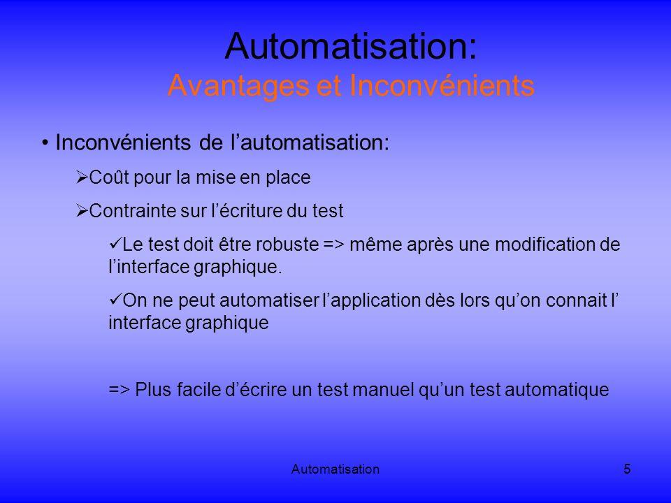 Automatisation16 Automatisation: Exemple de tests automatiques Etapes de création dun test automatique par le logiciel Quick Test Pro: Enregistrement dun scenario pour permettre de créer un bibliothèque dobjets (« object repository ») (cf vidéo)vidéo On obtient donc un code comme ceci: « Browser( Browser ).Page( Page ).Sync Browser( Browser ).Navigate http://www.airfrance.fr Browser( Browser ).Page( billet avion : Air France ).WebEdit( aeroportArrivee ).Set toronto Browser( Browser ).Page( billet avion : Air France ).WebList( jourAller ).Select 15 Browser( Browser ).Page( billet avion : Air France ).WebList( moisAller ).Select septembre Browser( Browser ).Page( billet avion : Air France ).WebList( jourRetour ).Select 20 Browser( Browser ).Page( billet avion : Air France ).WebList( nbPassagers ).Select 2 Browser( Browser ).Page( billet avion : Air France ).WebList( typoPassagers ).Select Etudiant Majeur (25 - 26 ans) Browser( Browser ).Page( billet avion : Air France ).Link( rechercher ).Click »