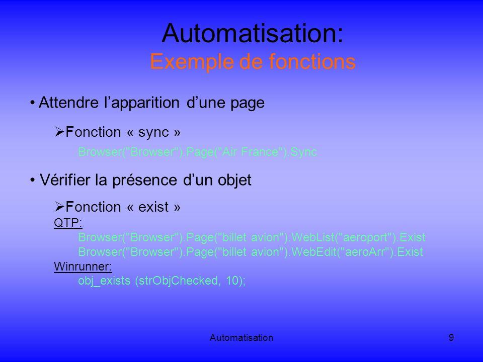 Automatisation10 Automatisation: Exemple de fonctions Récupérer les propriétés dun objet Fonction « GetROProperty » Browser( Browser ).Page( billet avion ).WebList( aeroport ).GetRoProperty(« name ) => On récupére le nom de lobjet « aeroport » Browser( Browser ).Page( billet avion ).Link( GoTo ).GetRoProperty( href ) => On récupére la cible du lien « GoTo » Browser( Browser ).Page( billet avion ).WebButton( submit ).GetRoProperty( value ) => On récupére le nom afficher pour le bouton « submit »