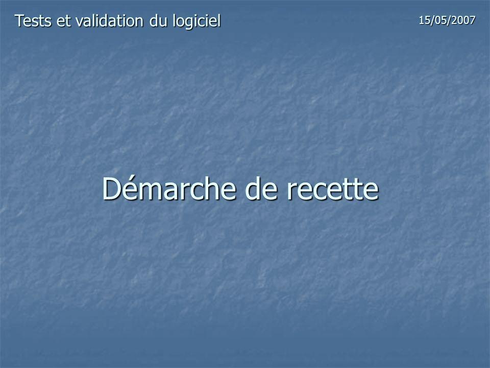 Démarche de recette Tests et validation du logiciel 15/05/2007