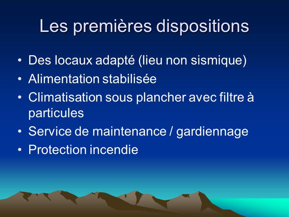Les premières dispositions Des locaux adapté (lieu non sismique) Alimentation stabilisée Climatisation sous plancher avec filtre à particules Service