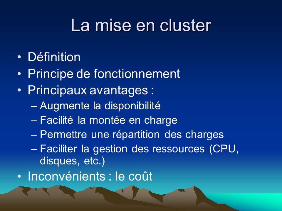 La mise en cluster Définition Principe de fonctionnement Principaux avantages : –Augmente la disponibilité –Facilité la montée en charge –Permettre un