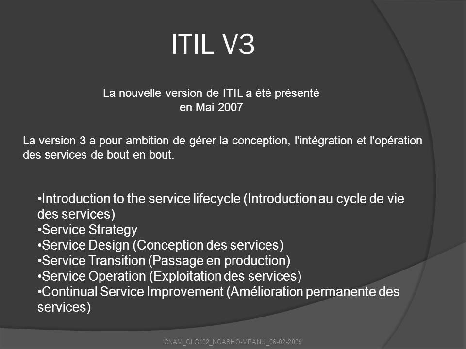 CNAM_GLG102_NGASHO-MPANU_06-02-2009 ITIL V3 La nouvelle version de ITIL a été présenté en Mai 2007 Introduction to the service lifecycle (Introduction