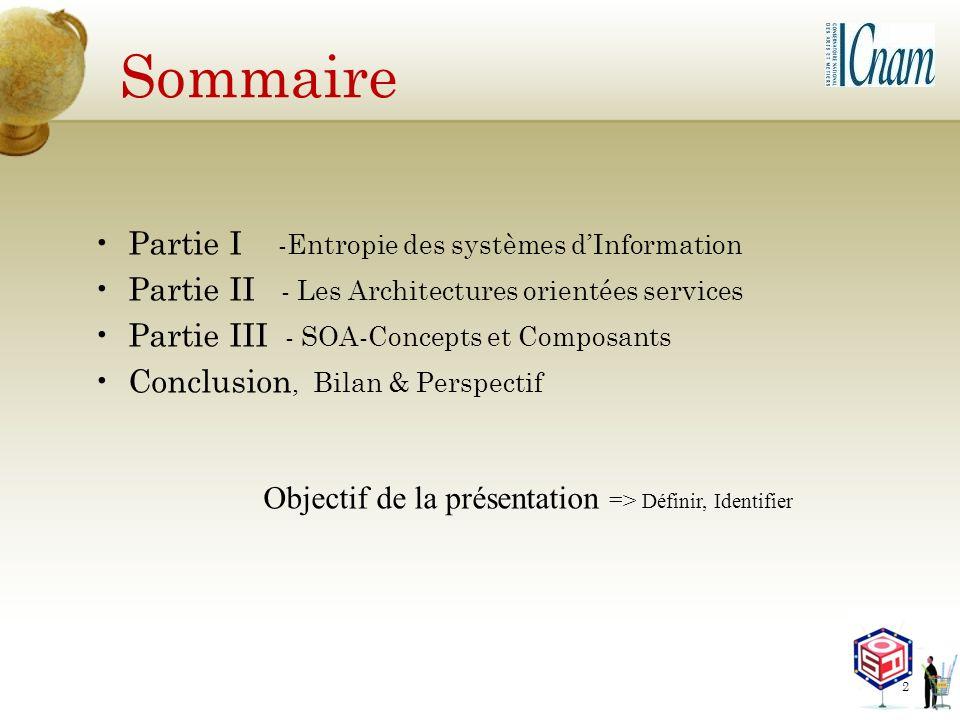 Sommaire Partie I -Entropie des systèmes dInformation Partie II - Les Architectures orientées services Partie III - SOA-Concepts et Composants Conclus