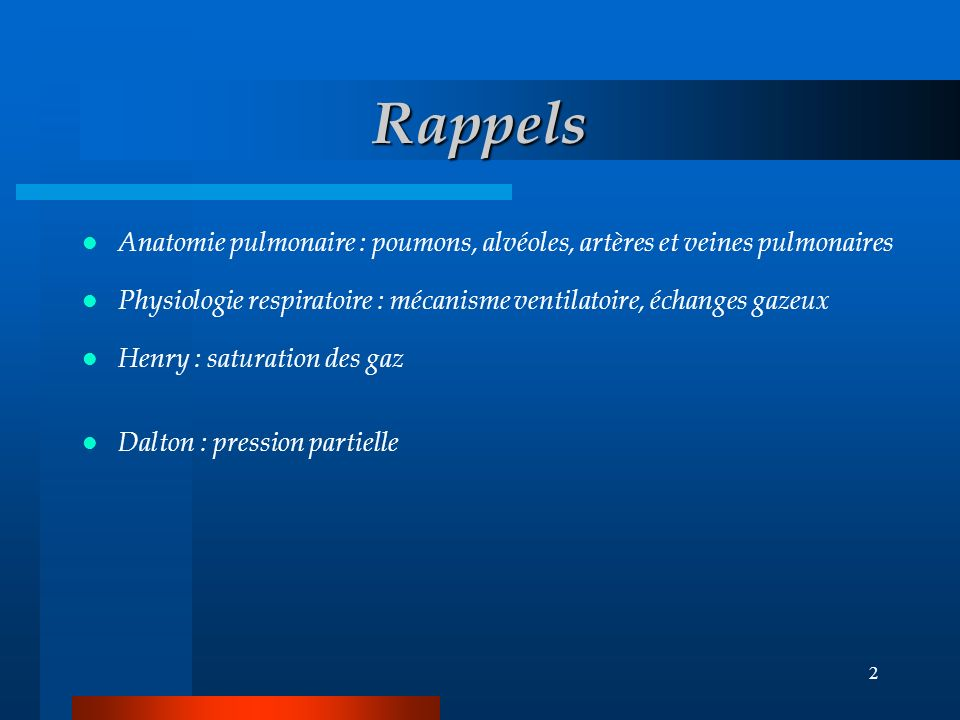 2 Rappels Anatomie pulmonaire : poumons, alvéoles, artères et veines pulmonaires Physiologie respiratoire : mécanisme ventilatoire, échanges gazeux Henry : saturation des gaz Dalton : pression partielle