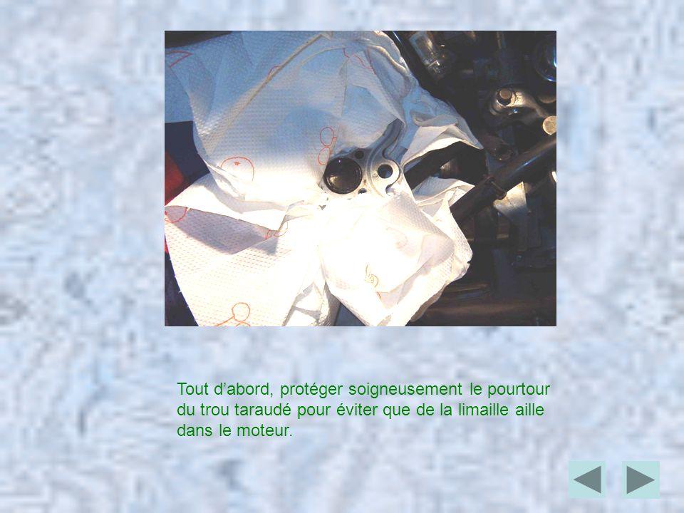 Tout dabord, protéger soigneusement le pourtour du trou taraudé pour éviter que de la limaille aille dans le moteur.