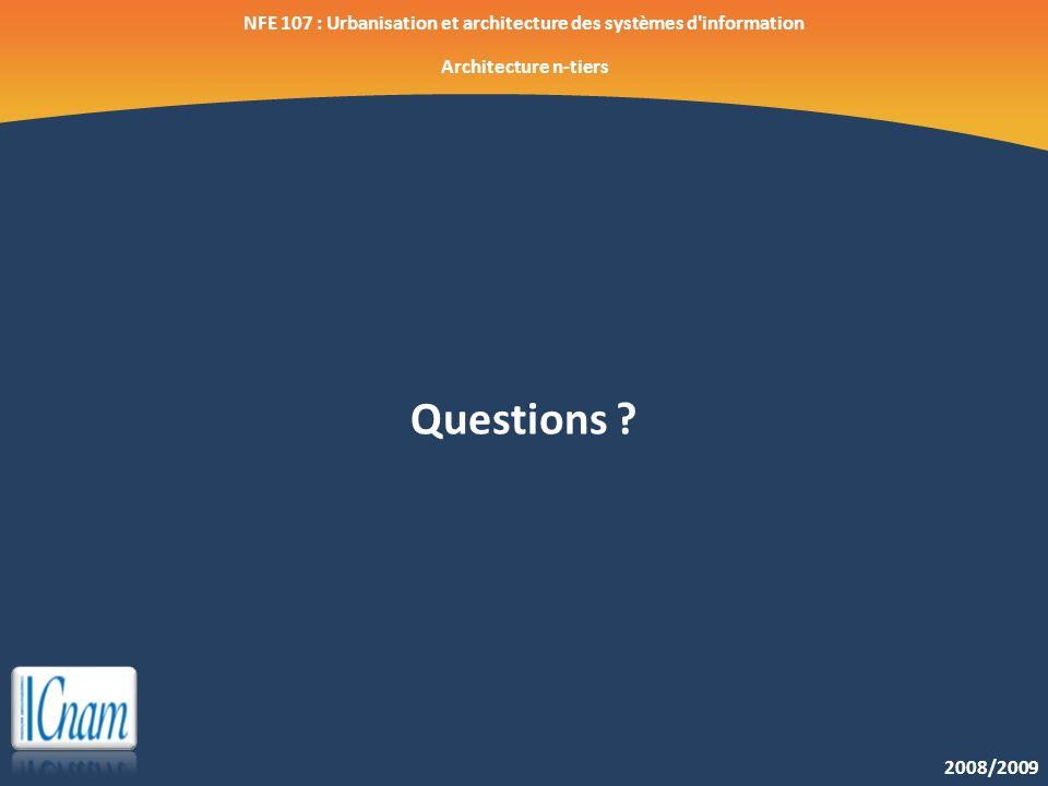 2008/2009 NFE 107 : Urbanisation et architecture des systèmes d'information Architecture n-tiers Questions ?