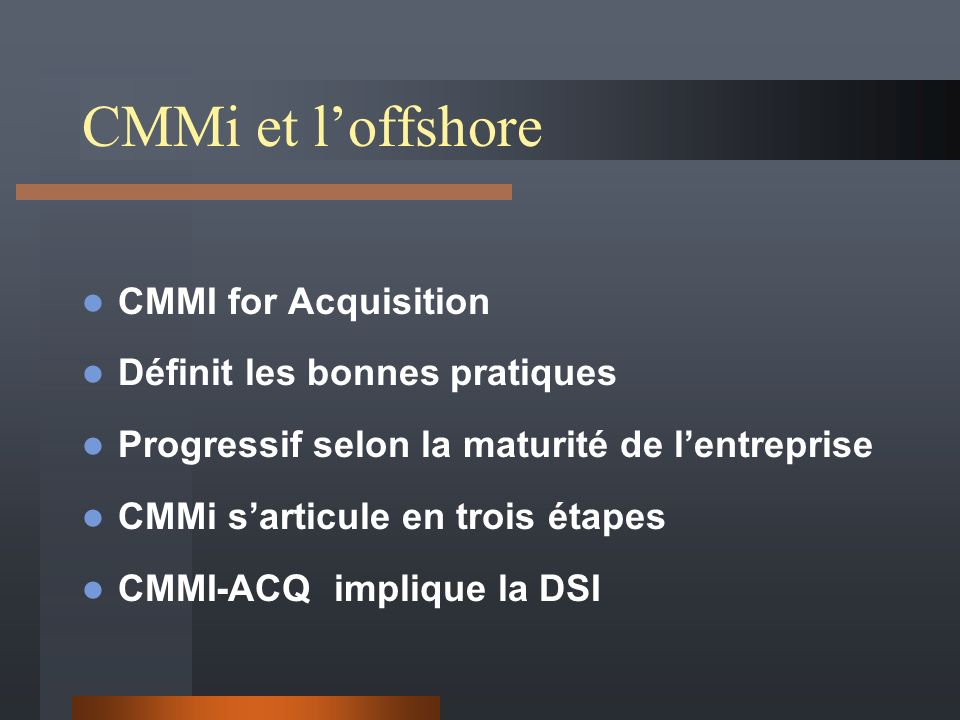 CMMi et loffshore CMMI for Acquisition Définit les bonnes pratiques Progressif selon la maturité de lentreprise CMMi sarticule en trois étapes CMMI-ACQ implique la DSI