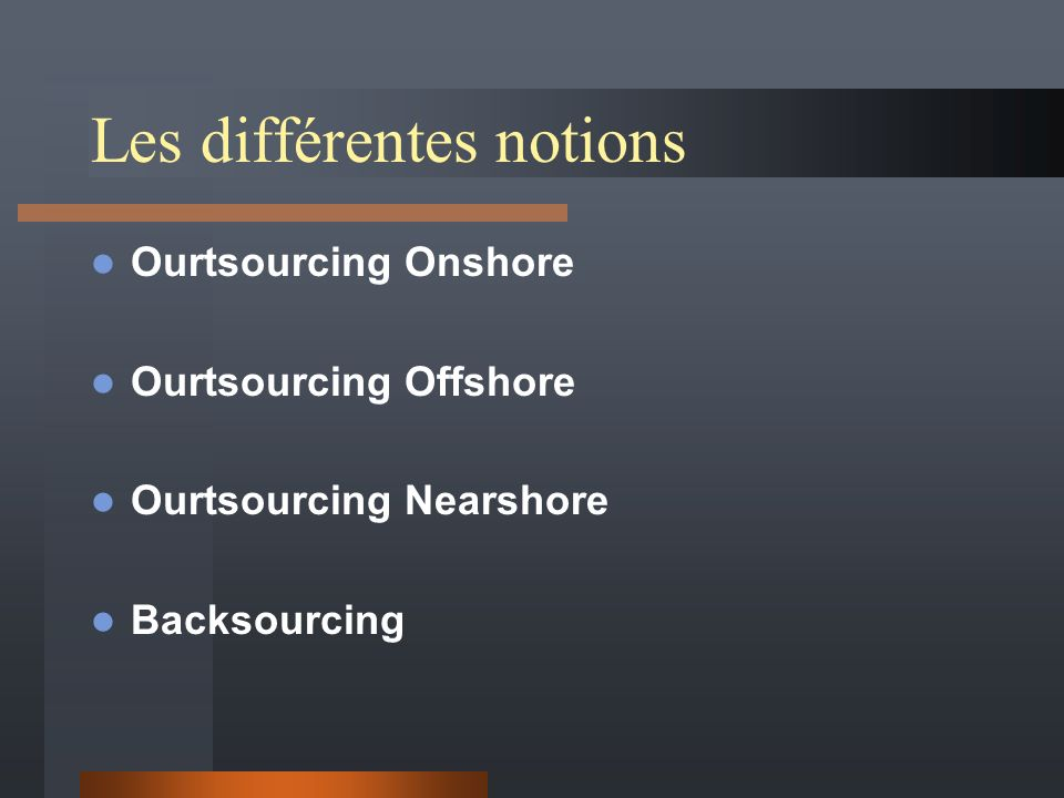 Les différentes notions Ourtsourcing Onshore Ourtsourcing Offshore Ourtsourcing Nearshore Backsourcing