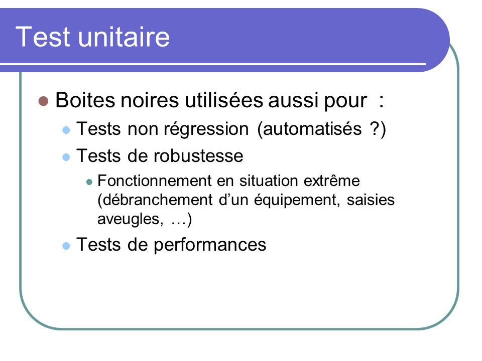 Test unitaire Boites noires utilisées aussi pour : Tests non régression (automatisés ?) Tests de robustesse Fonctionnement en situation extrême (débra