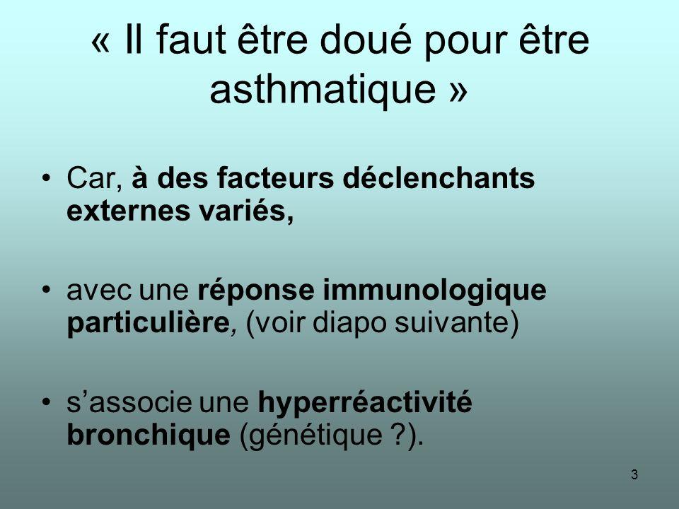 3 « Il faut être doué pour être asthmatique » Car, à des facteurs déclenchants externes variés, avec une réponse immunologique particulière, (voir dia
