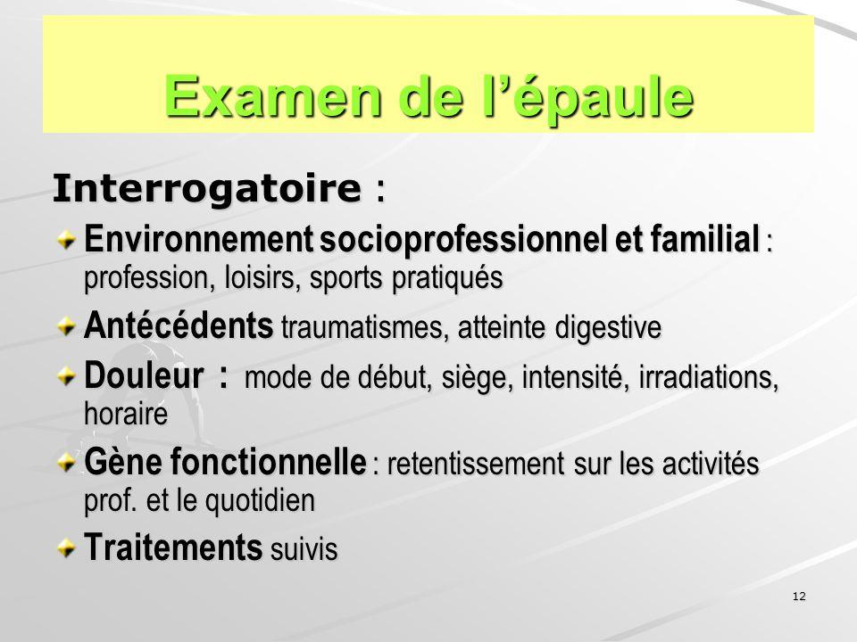 12 Examen de lépaule Interrogatoire : Environnement socioprofessionnel et familial : profession, loisirs, sports pratiqués Antécédents traumatismes, a