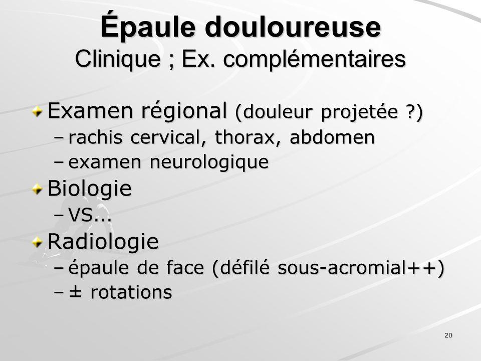 20 Épaule douloureuse Clinique ; Ex. complémentaires Examen régional (douleur projetée ?) –rachis cervical, thorax, abdomen –examen neurologique Biolo