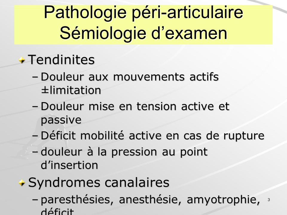 4 Pathologie péri-articulaire Examens complémentaires Peu nombreux VS...Radiographie –Eliminer une pathologie articulaire –Image calcique dans les parties molles Echographie (bourses, kystes, tendons) Arthro-scanner, IRM......
