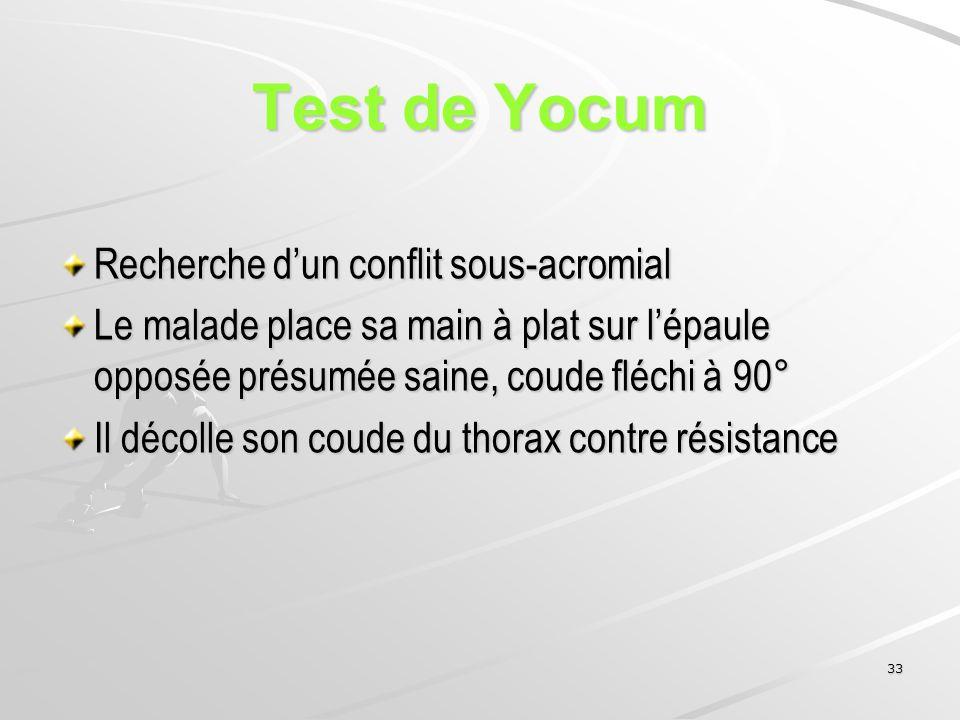 33 Test de Yocum Recherche dun conflit sous-acromial Le malade place sa main à plat sur lépaule opposée présumée saine, coude fléchi à 90° Il décolle