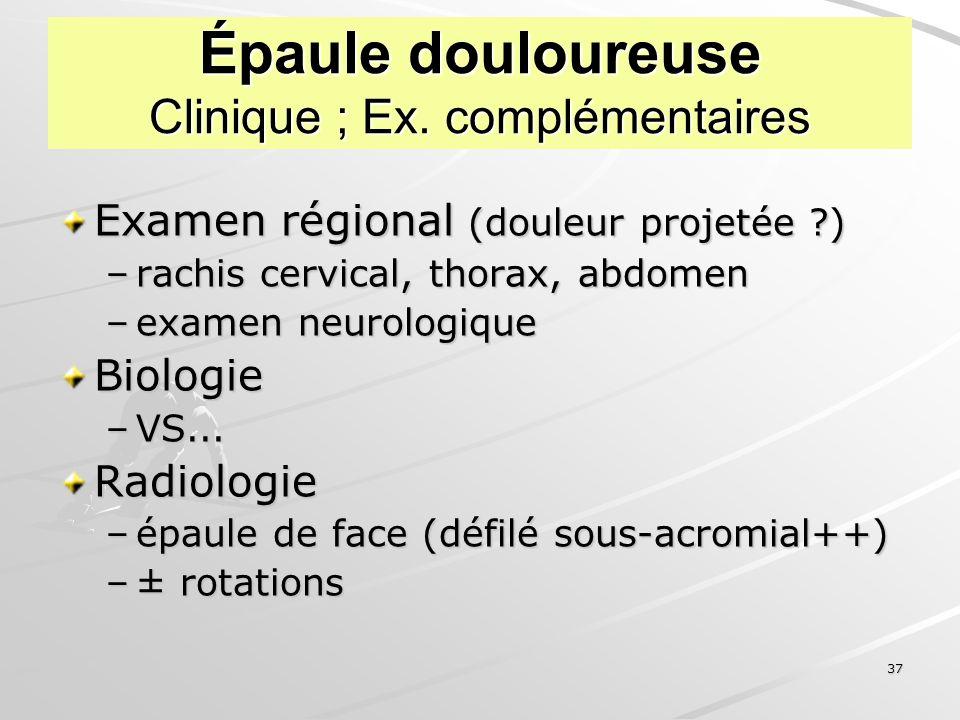 37 Épaule douloureuse Clinique ; Ex. complémentaires Examen régional (douleur projetée ?) –rachis cervical, thorax, abdomen –examen neurologique Biolo