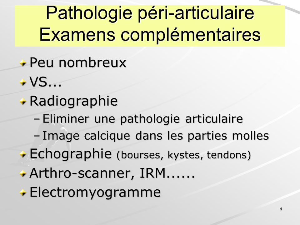 4 Pathologie péri-articulaire Examens complémentaires Peu nombreux VS...Radiographie –Eliminer une pathologie articulaire –Image calcique dans les par