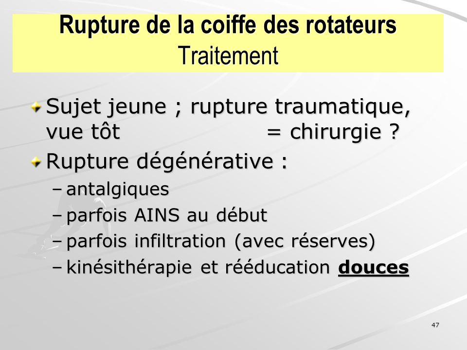 47 Rupture de la coiffe des rotateurs Traitement Sujet jeune ; rupture traumatique, vue tôt = chirurgie ? Rupture dégénérative : –antalgiques –parfois
