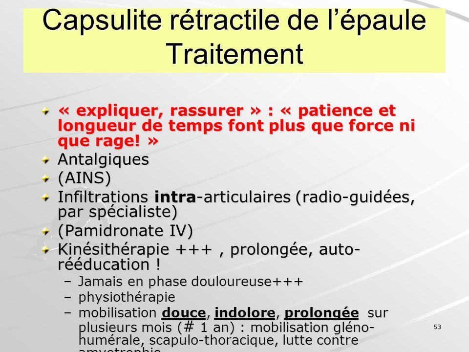 53 Capsulite rétractile de lépaule Traitement « expliquer, rassurer » : « patience et longueur de temps font plus que force ni que rage! » Antalgiques