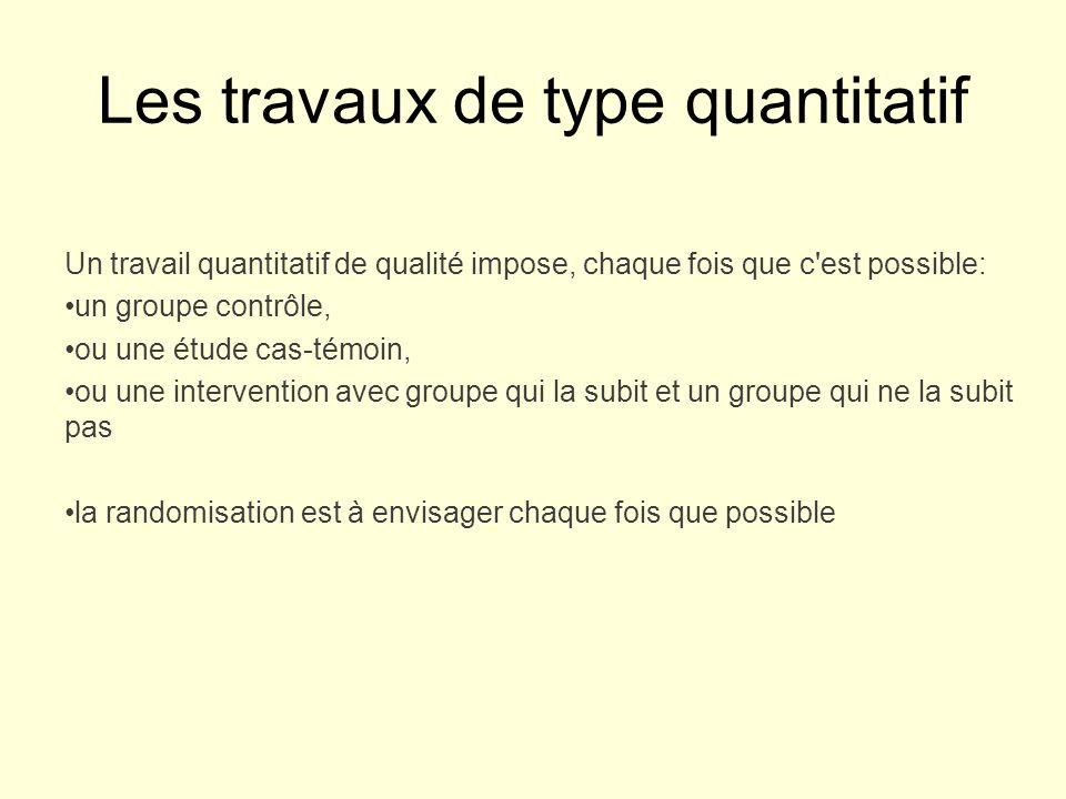 Les travaux de type quantitatif Un travail quantitatif de qualité impose, chaque fois que c est possible: un groupe contrôle, ou une étude cas-témoin, ou une intervention avec groupe qui la subit et un groupe qui ne la subit pas la randomisation est à envisager chaque fois que possible