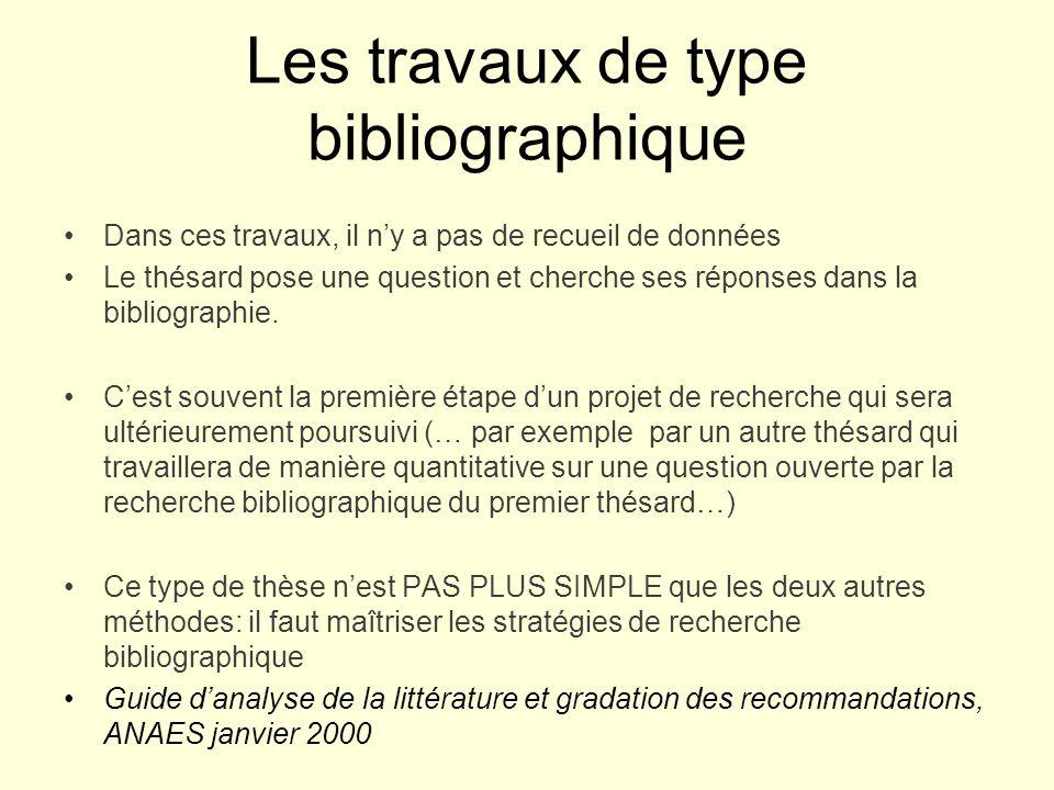 Les travaux de type bibliographique Dans ces travaux, il ny a pas de recueil de données Le thésard pose une question et cherche ses réponses dans la bibliographie.