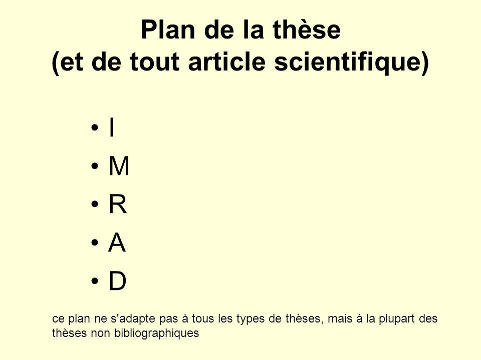 Plan de la thèse (et de tout article scientifique) I M R A D ce plan ne s adapte pas à tous les types de thèses, mais à la plupart des thèses non bibliographiques