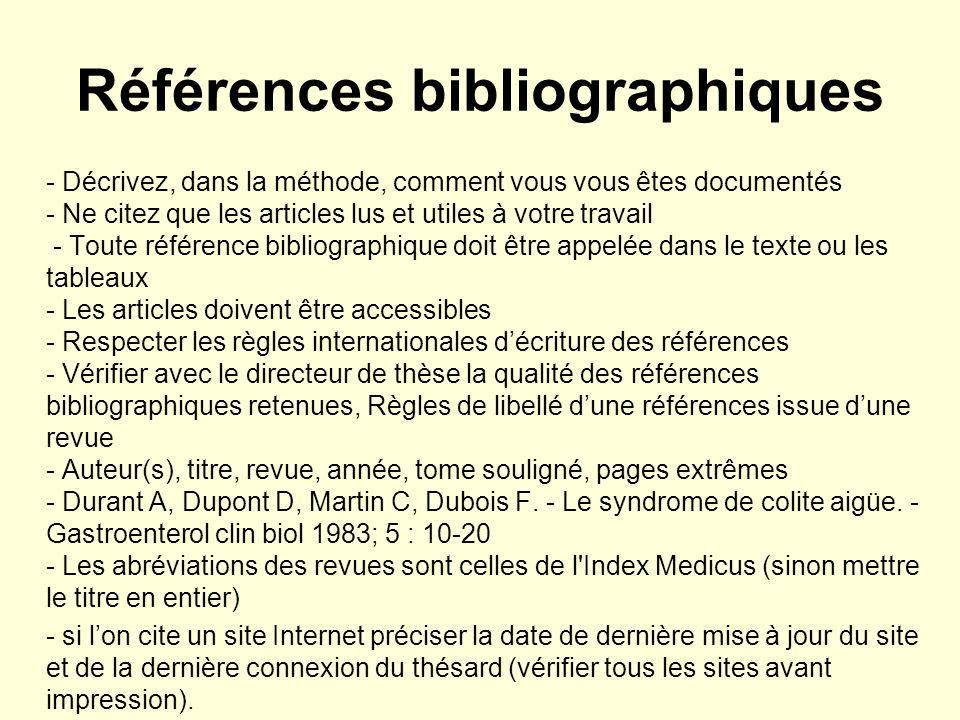 Références bibliographiques - Décrivez, dans la méthode, comment vous vous êtes documentés - Ne citez que les articles lus et utiles à votre travail - Toute référence bibliographique doit être appelée dans le texte ou les tableaux - Les articles doivent être accessibles - Respecter les règles internationales décriture des références - Vérifier avec le directeur de thèse la qualité des références bibliographiques retenues, Règles de libellé dune références issue dune revue - Auteur(s), titre, revue, année, tome souligné, pages extrêmes - Durant A, Dupont D, Martin C, Dubois F.