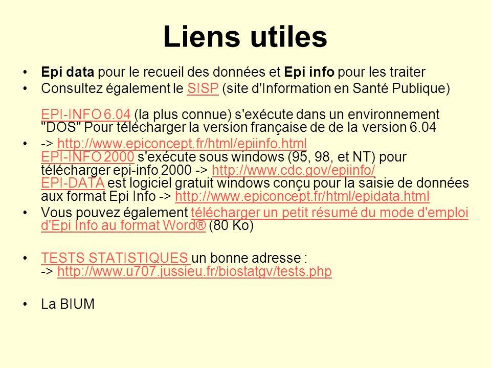 Liens utiles Epi data pour le recueil des données et Epi info pour les traiter Consultez également le SISP (site d Information en Santé Publique) EPI-INFO 6.04 (la plus connue) s exécute dans un environnement DOS Pour télécharger la version française de de la version 6.04SISP EPI-INFO 6.04 -> http://www.epiconcept.fr/html/epiinfo.html EPI-INFO 2000 s exécute sous windows (95, 98, et NT) pour télécharger epi-info 2000 -> http://www.cdc.gov/epiinfo/ EPI-DATA est logiciel gratuit windows conçu pour la saisie de données aux format Epi Info -> http://www.epiconcept.fr/html/epidata.htmlhttp://www.epiconcept.fr/html/epiinfo.html EPI-INFO 2000http://www.cdc.gov/epiinfo/ EPI-DATAhttp://www.epiconcept.fr/html/epidata.html Vous pouvez également télécharger un petit résumé du mode d emploi d Epi Info au format Word® (80 Ko)télécharger un petit résumé du mode d emploi d Epi Info au format Word® TESTS STATISTIQUES un bonne adresse : -> http://www.u707.jussieu.fr/biostatgv/tests.phpTESTS STATISTIQUES http://www.u707.jussieu.fr/biostatgv/tests.php La BIUM