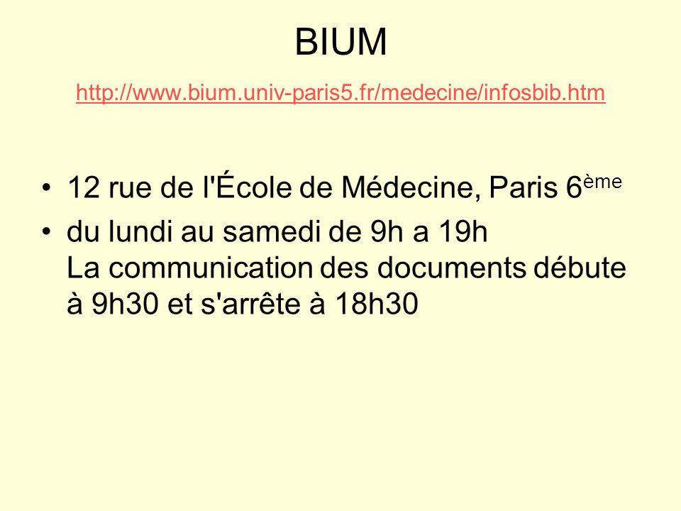 BIUM http://www.bium.univ-paris5.fr/medecine/infosbib.htm http://www.bium.univ-paris5.fr/medecine/infosbib.htm 12 rue de l École de Médecine, Paris 6 ème du lundi au samedi de 9h a 19h La communication des documents débute à 9h30 et s arrête à 18h30