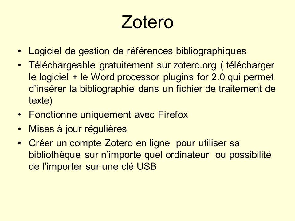 Zotero Logiciel de gestion de références bibliographiques Téléchargeable gratuitement sur zotero.org ( télécharger le logiciel + le Word processor plugins for 2.0 qui permet dinsérer la bibliographie dans un fichier de traitement de texte) Fonctionne uniquement avec Firefox Mises à jour régulières Créer un compte Zotero en ligne pour utiliser sa bibliothèque sur nimporte quel ordinateur ou possibilité de limporter sur une clé USB