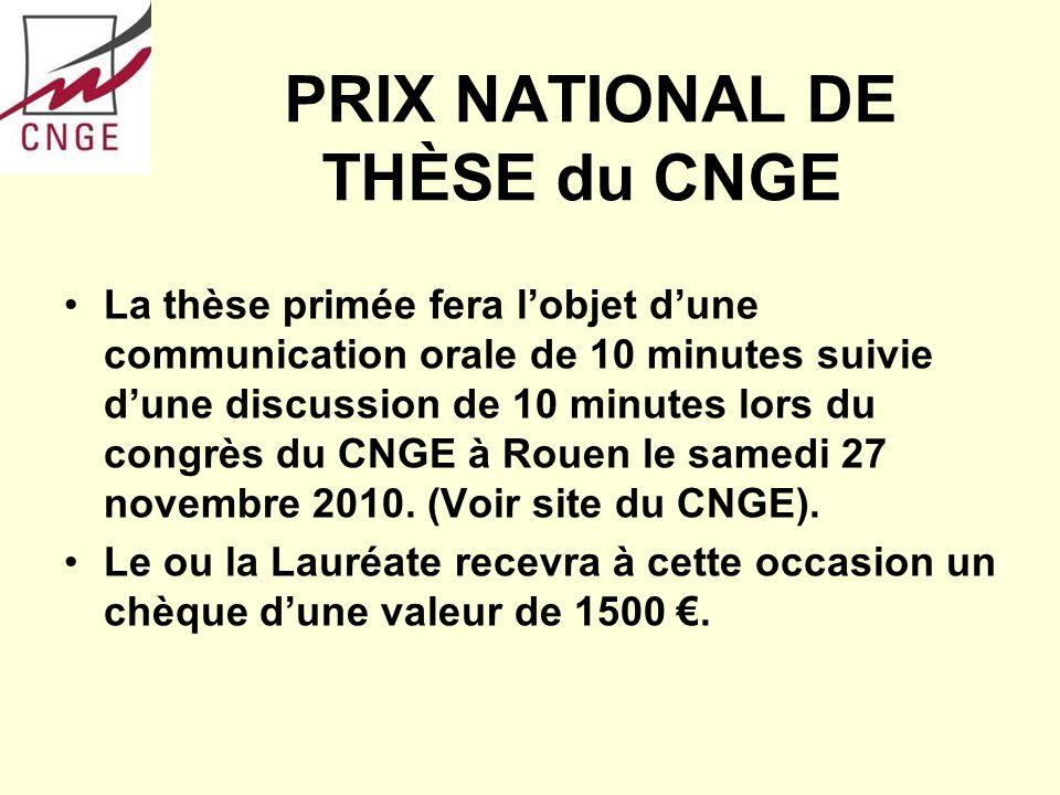 PRIX NATIONAL DE THÈSE du CNGE La thèse primée fera lobjet dune communication orale de 10 minutes suivie dune discussion de 10 minutes lors du congrès du CNGE à Rouen le samedi 27 novembre 2010.