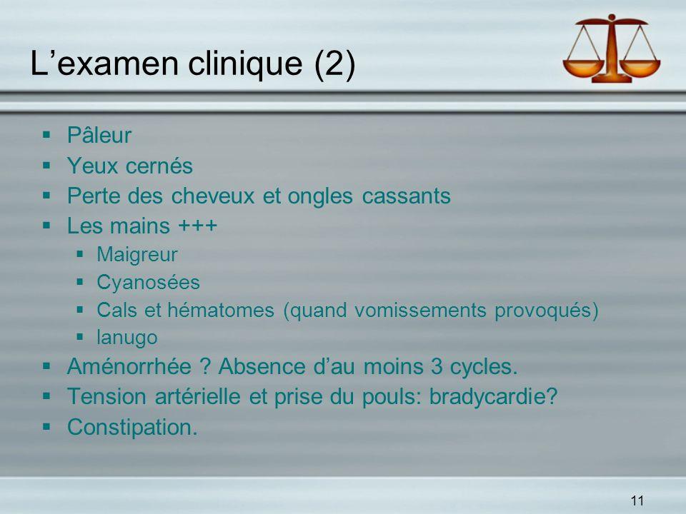 11 Lexamen clinique (2) Pâleur Yeux cernés Perte des cheveux et ongles cassants Les mains +++ Maigreur Cyanosées Cals et hématomes (quand vomissements
