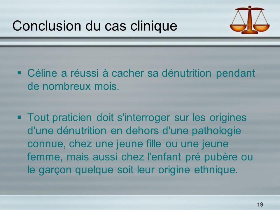 19 Conclusion du cas clinique Céline a réussi à cacher sa dénutrition pendant de nombreux mois. Tout praticien doit s'interroger sur les origines d'un