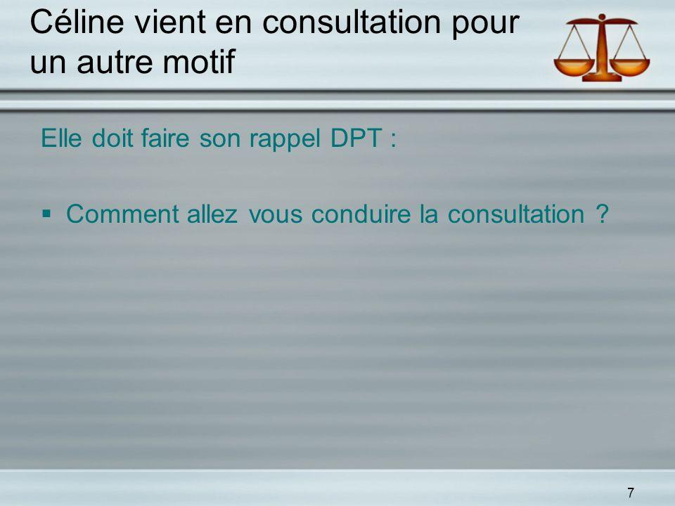 7 Céline vient en consultation pour un autre motif Elle doit faire son rappel DPT : Comment allez vous conduire la consultation ?