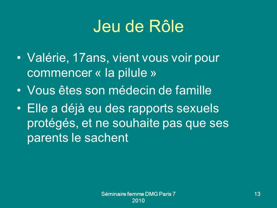 Séminaire femme DMG Paris 7 2010 13 Jeu de Rôle Valérie, 17ans, vient vous voir pour commencer « la pilule » Vous êtes son médecin de famille Elle a d