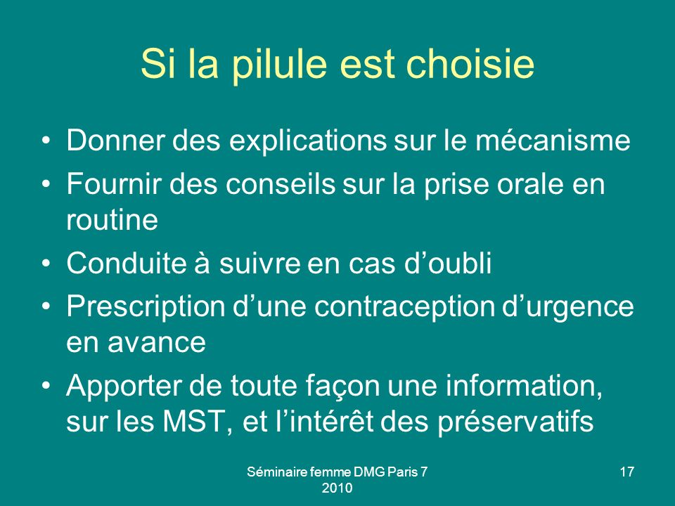 Séminaire femme DMG Paris 7 2010 17 Si la pilule est choisie Donner des explications sur le mécanisme Fournir des conseils sur la prise orale en routi