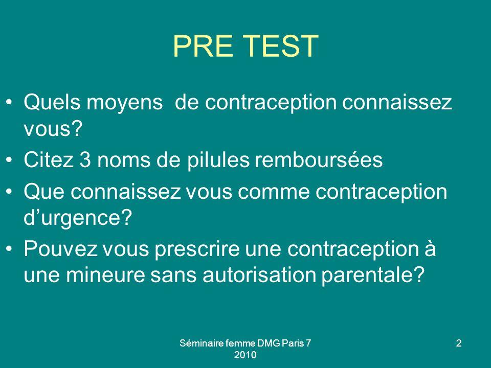 Séminaire femme DMG Paris 7 2010 2 PRE TEST Quels moyens de contraception connaissez vous? Citez 3 noms de pilules remboursées Que connaissez vous com