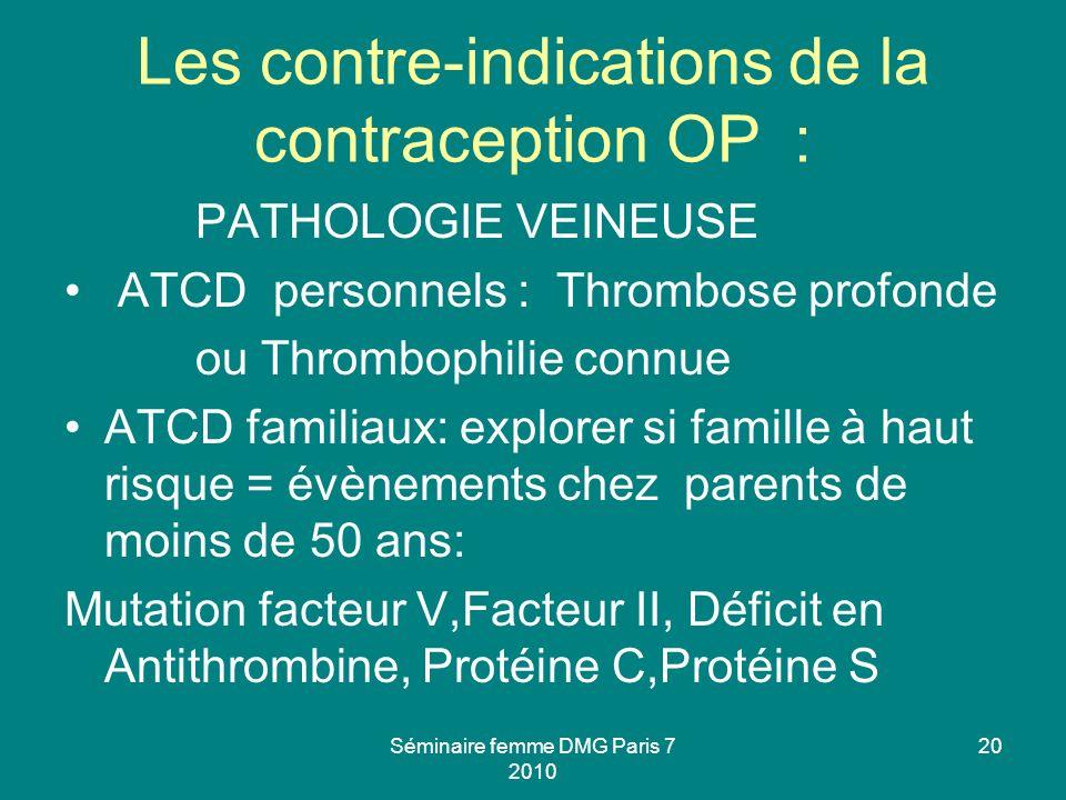 Les contre-indications de la contraception OP : PATHOLOGIE VEINEUSE ATCD personnels : Thrombose profonde ou Thrombophilie connue ATCD familiaux: explo