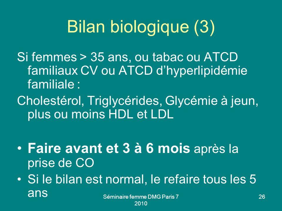 Séminaire femme DMG Paris 7 2010 26 Bilan biologique (3) Si femmes > 35 ans, ou tabac ou ATCD familiaux CV ou ATCD dhyperlipidémie familiale : Cholest